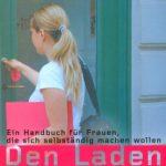Den Laden schmeissen: Ein Handbuch für Frauen, die sich selbständig machen wollen