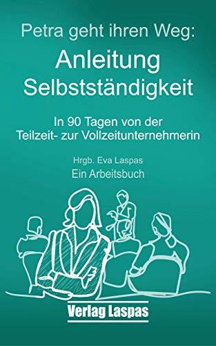 Petra geht ihren Weg. Anleitung Selbstständigkeit: In 90 Tagen von der Teilzeit- zur Vollzeitunternehmerin (Arbeitsbücher Akademie Schreiben lernen 1)
